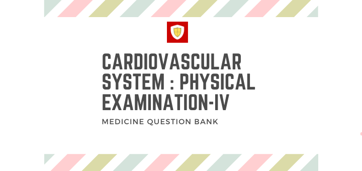 Cardiovascular System : Physical Examination -IV